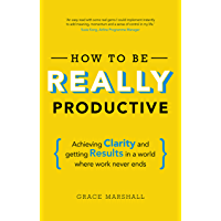 How To Be REALLY Productive: Achieving clarity and getting results in a world where work never ends (Brilliant Business)