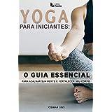 Yoga Para Iniciantes O Guia Essencial: O guia rápido de yoga para acalmar sua mente e fortalecer seu corpo
