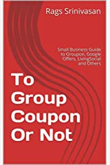 To Group Coupon Or Not: Small Business Guide to Groupon, Google Offers, LivingSocial and Others (To Groupon or not) Kindle Edition