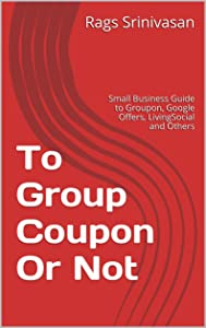 To Group Coupon Or Not: Small Business Guide to Groupon, Google Offers, LivingSocial and Others (To Groupon or not)