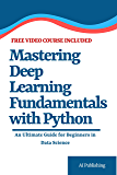 Mastering Deep Learning Fundamentals with Python: An Ultimate Guide for Beginners in Data Science (FREE one hour Video Course in Deep learning for Beginners included)
