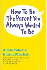 How to Be the Parent You Always Wanted to Be (The How To Talk Series) Kindle Edition