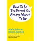 How to Be the Parent You Always Wanted to Be (The How To Talk Series)