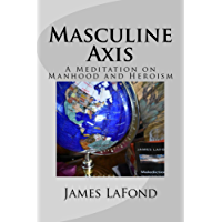 Masculine Axis: A Meditation on Manhood and Heroism