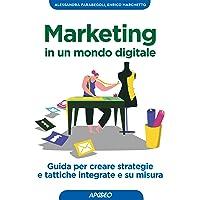 Marketing in un mondo digitale. Guida per creare strategie e tattiche integrate e su misura