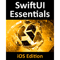 SwiftUI Essentials - iOS Edition: Learn to Develop iOS Apps using SwiftUI, Swift 5 and Xcode 11 (English Edition)