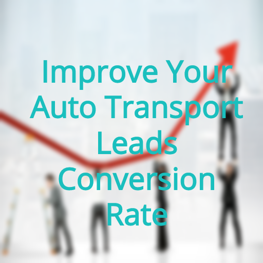 How to Improve Your Auto Transport Leads Conversion Rate