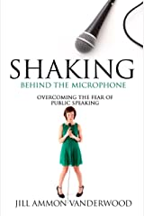 Shaking Behind the Microphone Overcoming the Fear of Public Speaking Kindle Edition