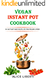 Vegan Instant Pot Cookbook: 50+ Easy Plant-Based Recipes For Your Pressure Cooker (Vegan Meal Prep)