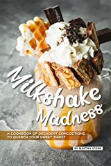 Milkshake Madness: A Cookbook of Decadent Concoctions to Quench your Sweet Thirst Kindle Edition