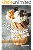 Milkshake Madness: A Cookbook of Decadent Concoctions to Quench your Sweet Thirst