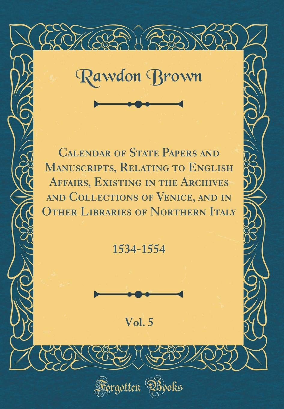 Read Online Calendar of State Papers and Manuscripts, Relating to English Affairs, Existing in the Archives and Collections of Venice, and in Other Libraries of Northern Italy, Vol. 5: 1534-1554 (Classic Reprint) ebook