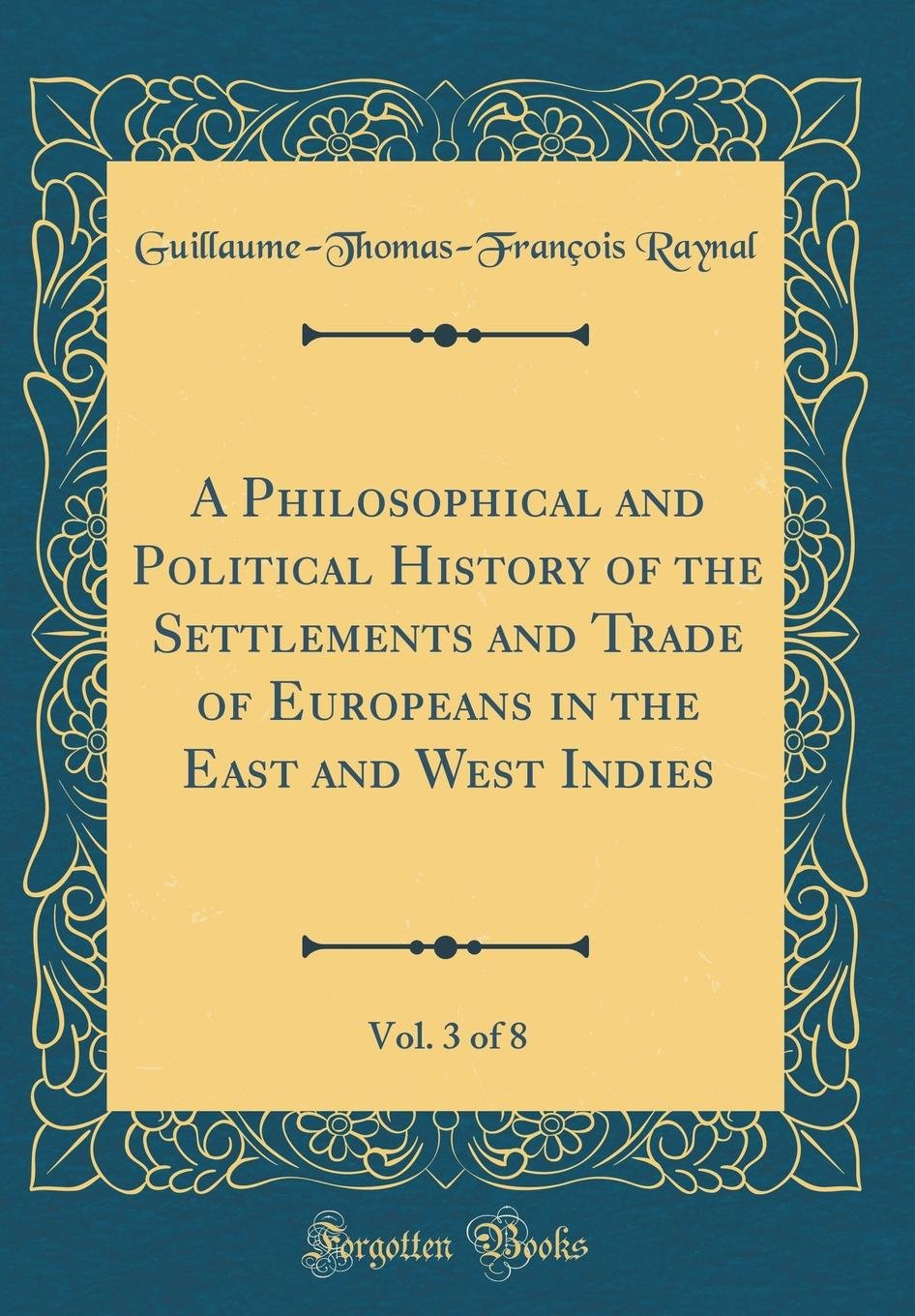 Download A Philosophical and Political History of the Settlements and Trade of Europeans in the East and West Indies, Vol. 3 of 8 (Classic Reprint) ebook