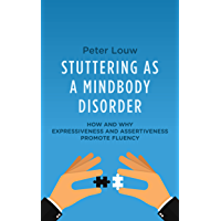STUTTERING AS A MINDBODY DISORDER: HOW AND WHY EXPRESSIVENESS AND ASSERTIVENESS PROMOTE FLUENCY (English Edition)
