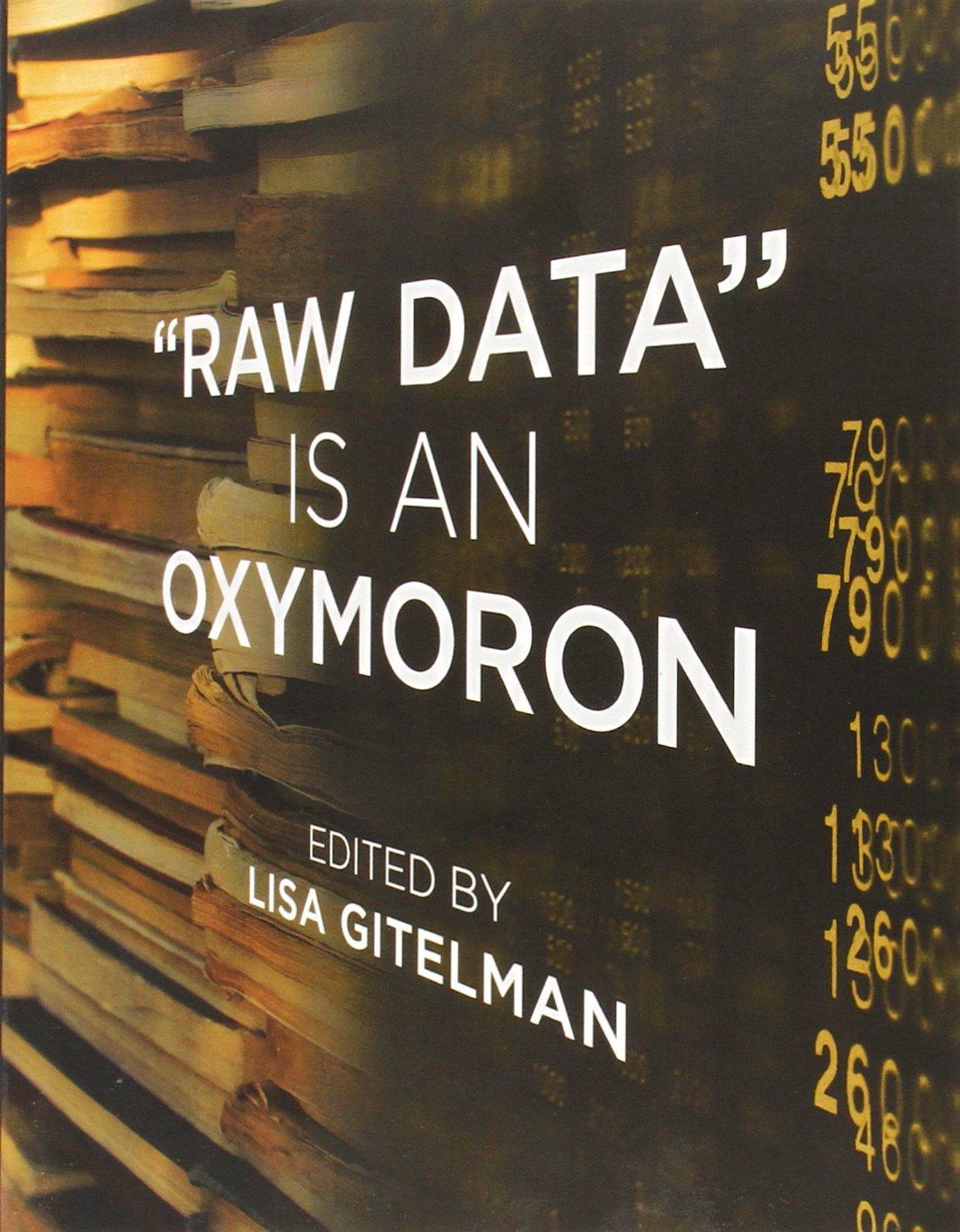 Raw Data Is An Oxymoron Infrastructures Lisa Gitelman Geoffrey