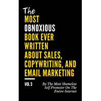The MOST OBNOXIOUS Book EVER Written About Sales, Copywriting, and Email Marketing: By The Most Shameless Self-Promoter on The Entire Internet (VOL. 3) (English Edition)