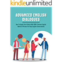 Advanced English Dialogues: How To Speak Like A Native With 1000+ Common English Idioms & Phrases For Daily English…