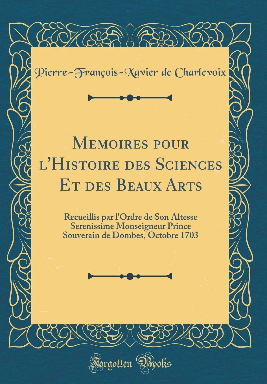 Memoires pour l'Histoire des Sciences Et des Beaux Arts: Recueillis par l'Ordre de Son Altesse Serenissime Monseigneur Prince Souverain de Dombes, Octobre 1703 (Classic Reprint) (French Edition) PDF