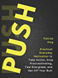 Push Yourself: Practical Everyday Motivation to Be Self-Disciplined, Take Action, Stop Procrastinating, and Feel Energized
