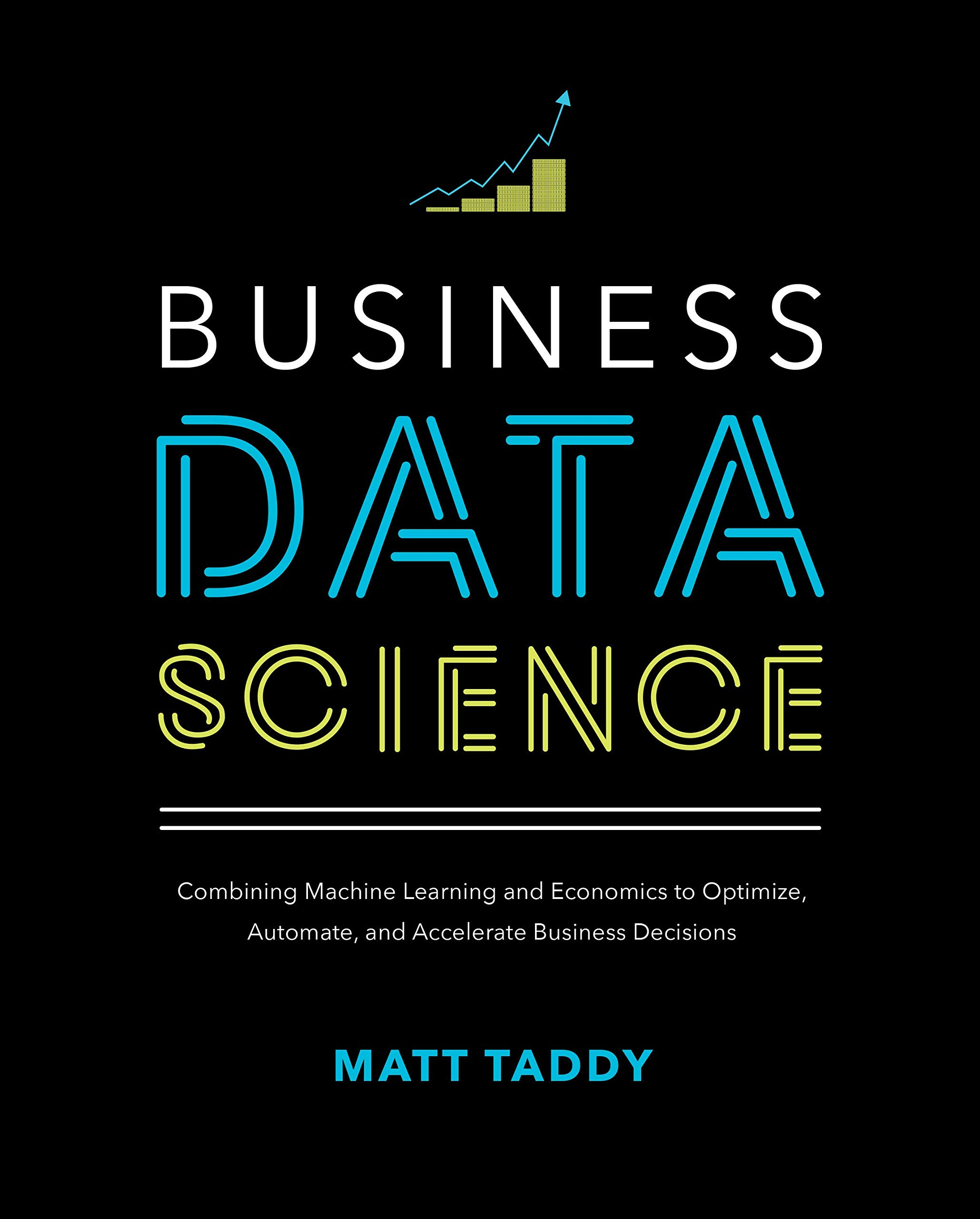Business Data Science: Combining Machine Learning and Economics to Optimize, Automate, and Accelerate Business Decisions by McGraw-Hill Education
