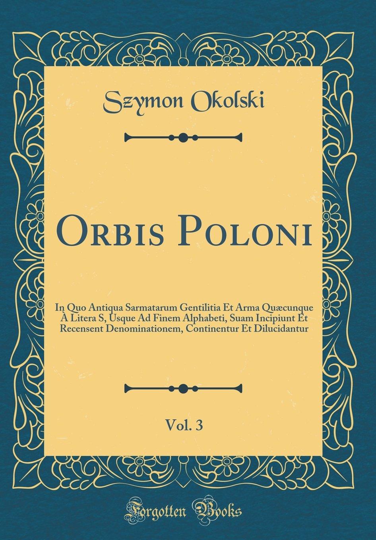 Orbis Poloni, Vol. 3: In Quo Antiqua Sarmatarum Gentilitia Et Arma Quæcunque À Litera S, Usque Ad Finem Alphabeti, Suam Incipiunt Et Recensent ... (Classic Reprint) (Latin Edition) PDF