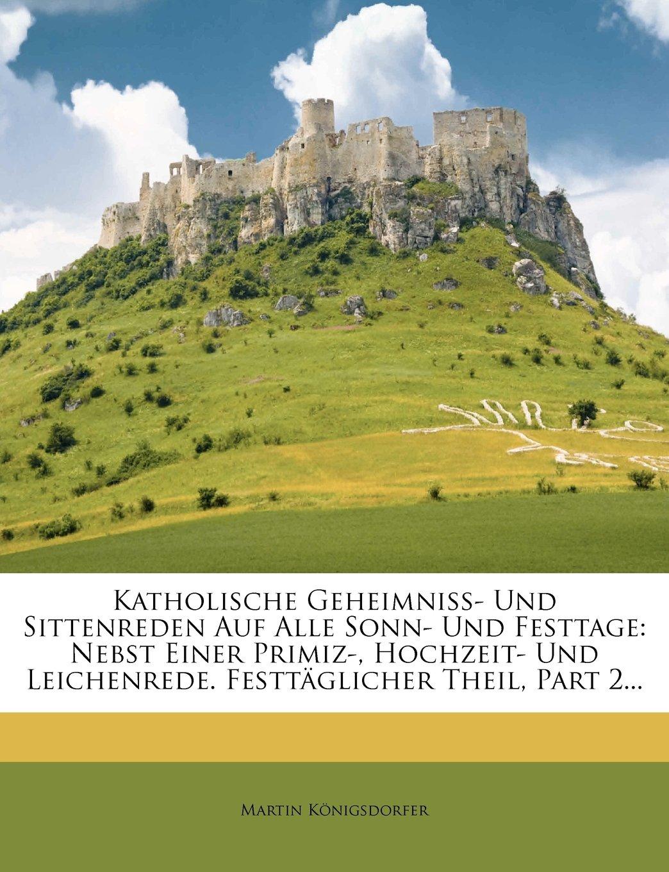 Download Katholische Geheimniß- Und Sittenreden Auf Alle Sonn- Und Festtage: Nebst Einer Primiz-, Hochzeit- Und Leichenrede. Festtäglicher Theil, Part 2... (German Edition) PDF