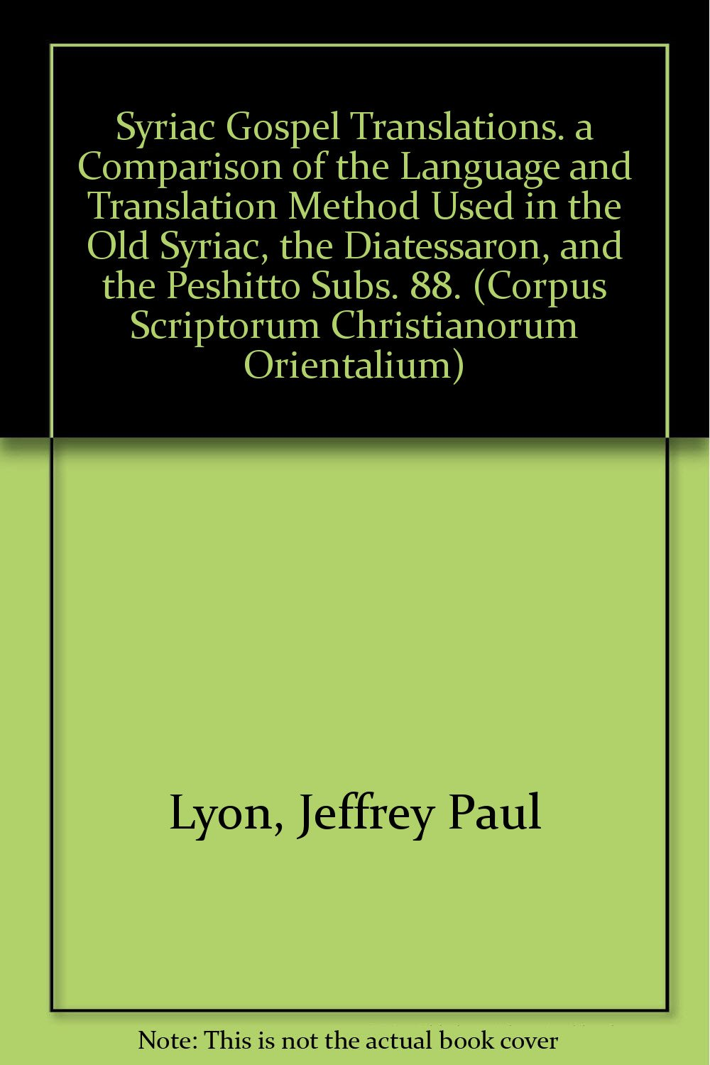 Syriac Gospel Translations. A Comparison of the Language and Translation Method Used in the Old Syriac, the Diatessaron, and the Peshitto (Corpus Scriptorum Christianorum Orientalium) by Peeters Publishers