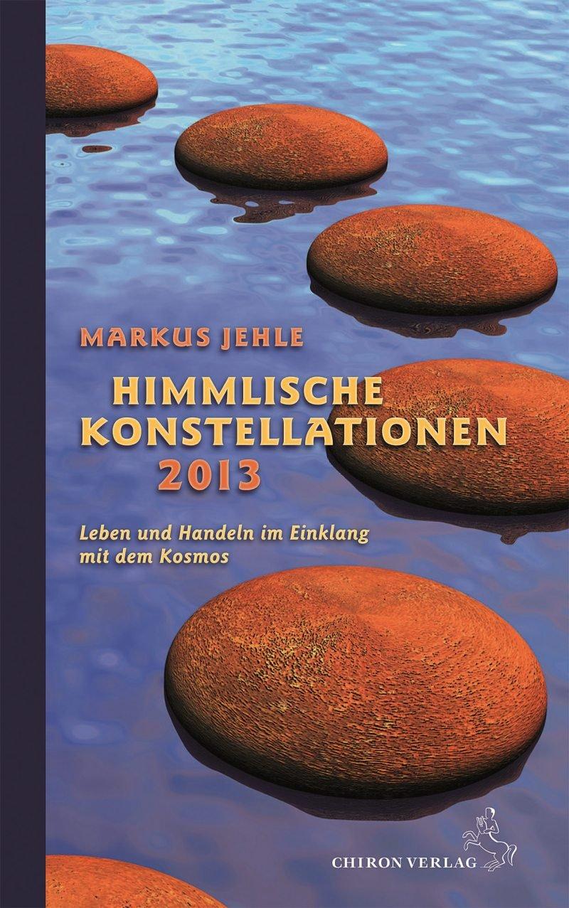 Himmlische Konstellationen 2013: Leben und Handeln im Einklang mit dem Kosmos