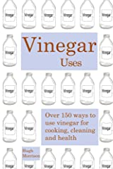 Vinegar uses: over 150 ways to use vinegar for cooking, cleaning and health Kindle Edition