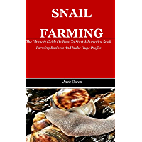 SNAIL FARMING: The Ultimate Guide On How To Start A Lucrative Snail Farming Business And Make Huge Profits