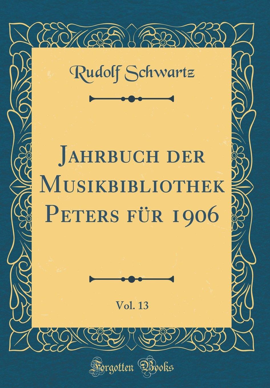 Jahrbuch der Musikbibliothek Peters für 1906, Vol. 13 (Classic Reprint) (German Edition) PDF