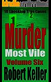 Murder Most Vile Volume 6: 18 Shocking True Crime Murder Cases