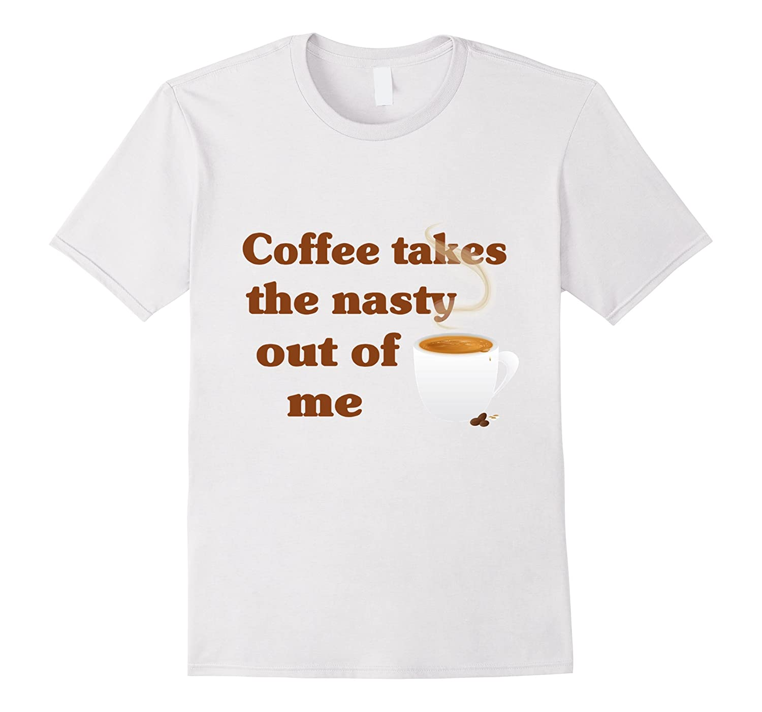 Coffee Takes The Nasty Out Of Me