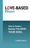 Love-Based Mission: How to Create a Business That Serves Your Soul (Love-Based Business)