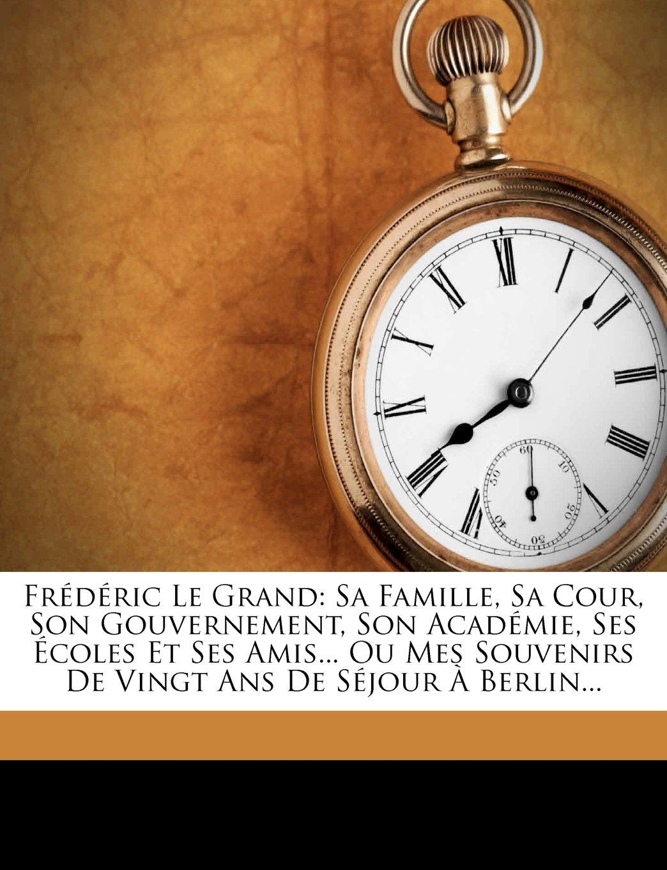 Frédéric Le Grand: Sa Famille, Sa Cour, Son Gouvernement, Son Académie, Ses Écoles Et Ses Amis... Ou Mes Souvenirs De Vingt Ans De Séjour À Berlin... (French Edition) pdf epub