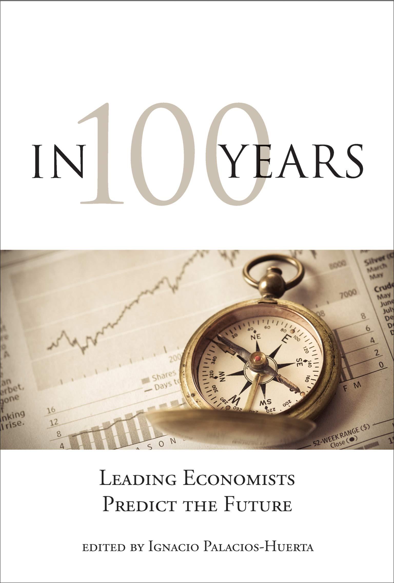In 100 Years: Leading Economists Predict the Future The MIT Press: Amazon.es: Palacios-Huerta, Ignacio, Palacios-Huerta, Ignacio, Acemoglu, Daron, Deaton, Angus, Dixit, Avinash K., Glaeser, Edward L., Mas-Colell, Andreu, Roemer, John, Roth, Alvin