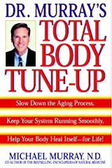 Doctor Murray's Total Body Tune-Up: Slow Down the Aging Process, Keep Your System Running Smoothly, Help Your Body H eal Itself--for Life! Kindle Edition