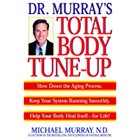 Doctor Murray's Total Body Tune-Up: Slow Down the Aging Process, Keep Your System Running Smoothly, Help Your Body H eal Itself-for Life!