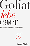 Goliat debe caer: Gana la batalla contra tus gigantes (Spanish Edition)