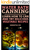 Water Bath Canning: Learn How to Can and Try Delicious Vegetable Recipes: (Canning and Preserving, Homemade Canning)
