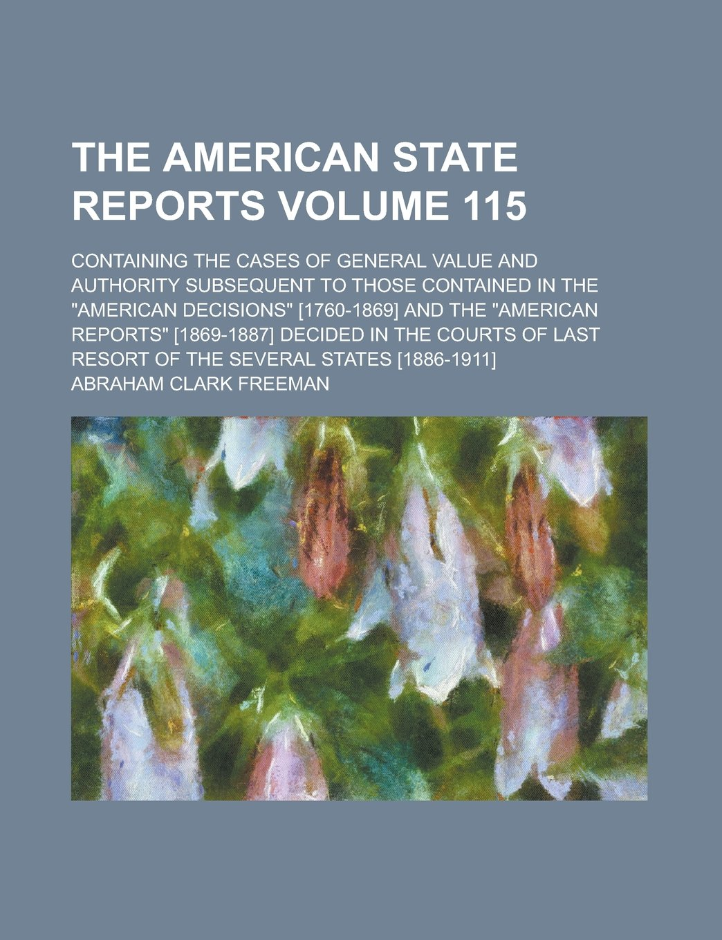 """Download The American state reports; containing the cases of general value and authority subsequent to those contained in the """"American decisions"""" [1760-1869] ... in the courts of last resort Volume 115 pdf epub"""