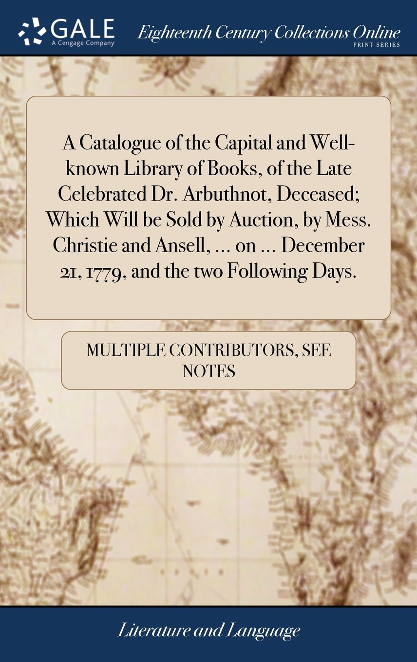 Download A Catalogue of the Capital and Well-Known Library of Books, of the Late Celebrated Dr. Arbuthnot, Deceased; Which Will Be Sold by Auction, by Mess. ... 21, 1779, and the Two Following Days. PDF