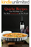 Quiche Recipes That Will Make You the Most Loved Cook in The World: A Cookbook for Quiche Lovers and The Ones Who Want to Discover This Lovely Dish