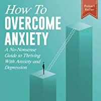 How to Overcome Anxiety: A No-Nonsense Guide to Thriving with Anxiety and Depression