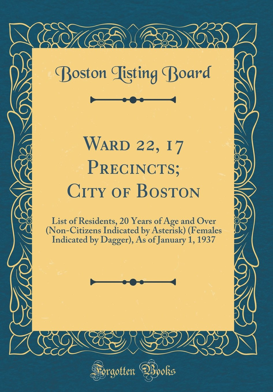 Ward 22, 17 Precincts; City of Boston: List of Residents, 20 Years of Age and Over (Non-Citizens Indicated by Asterisk) (Females Indicated by Dagger), as of January 1, 1937 (Classic Reprint) pdf