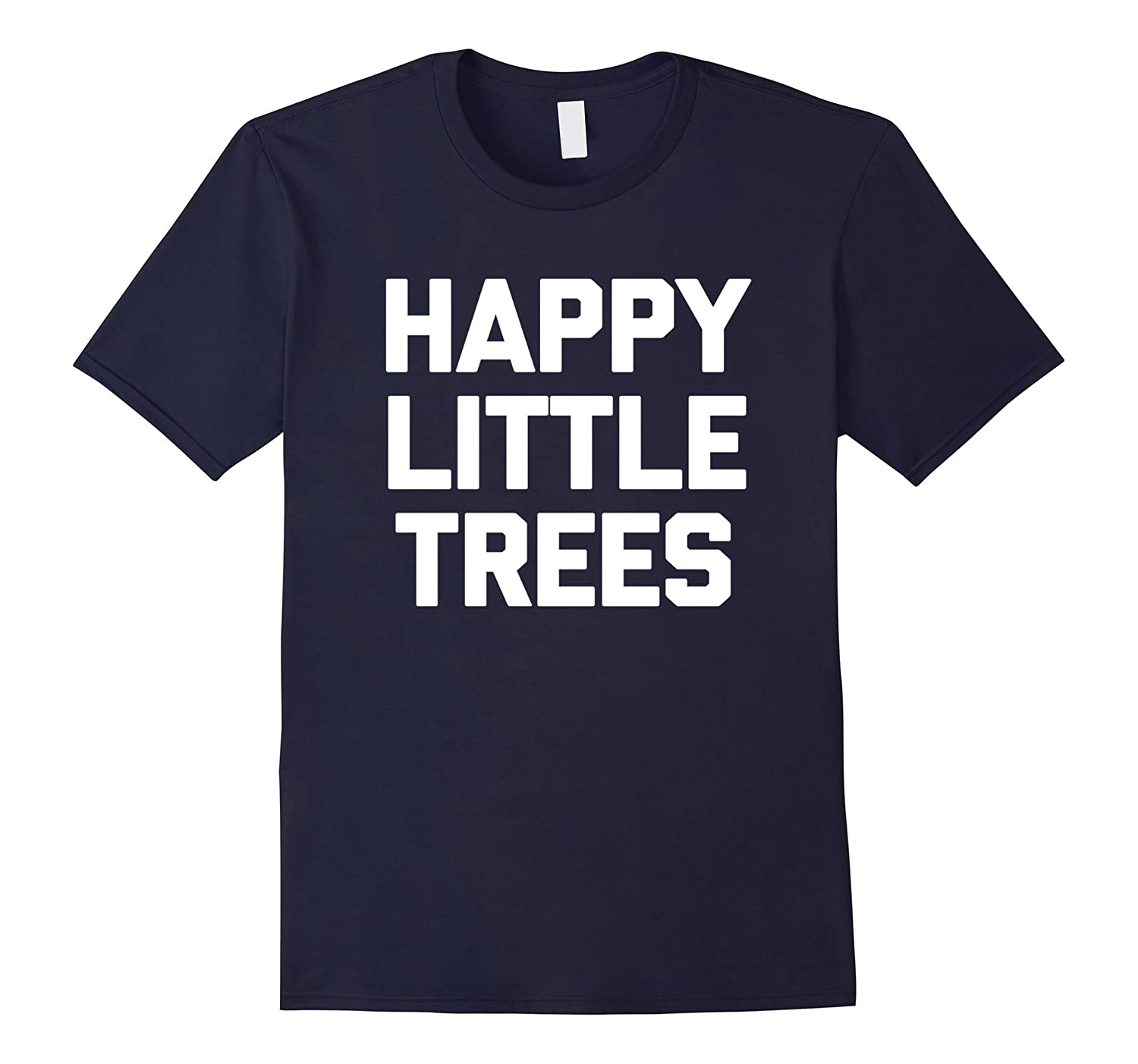 Happy Little Trees T-Shirt funny saying sarcastic novelty