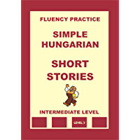 Hungarian-English, Simple Hungarian, Short Stories, Intermediate Level (Hungarian-English, Simple Hungarian, Fluency Practice Book 6) (English Edition)