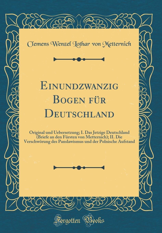 Download Einundzwanzig Bogen Für Deutschland: Original Und Uebersetzung; I. Das Jetzige Deutschland (Briefe an Den Fürsten Von Metternich); II. Die ... Aufstand (Classic Reprint) (German Edition) ebook