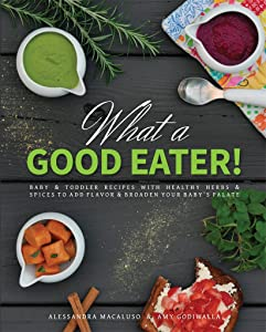 What a Good Eater!: Baby and toddler recipes with healthy herbs and spices to add flavor and broaden your baby's palate