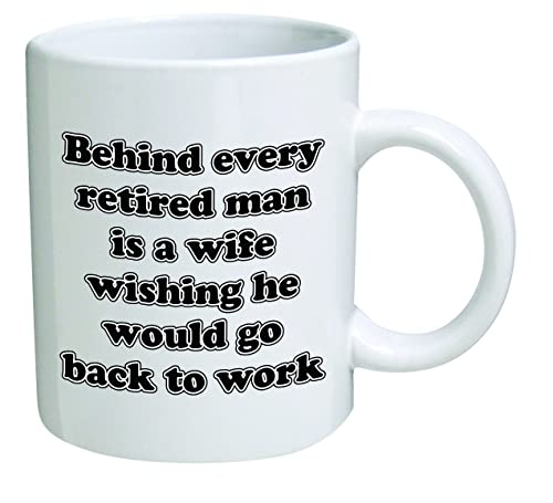 Funny Coffee Mug - Behind every retired man is a wife wishing he would go back to work
